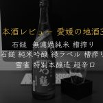 愛媛の地酒3種レビュー「石鎚 槽搾り」「石鎚 緑ラベル」「雪雀 超辛口」